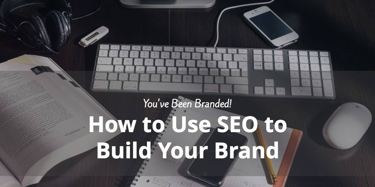You've Been Branded! How to Use SEO to Build Your Brand