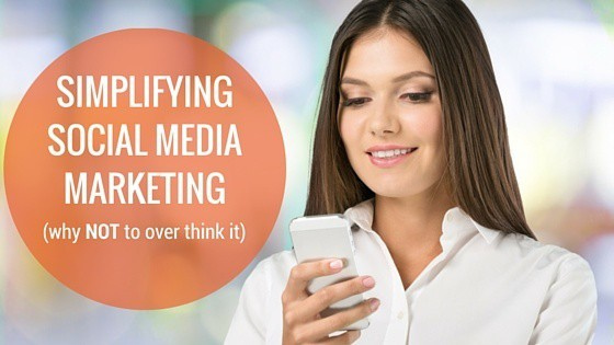 Simplifying Social Media Marketing (why NOT to overthink it)