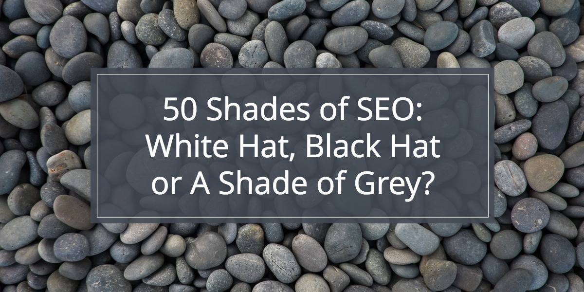 50 Shades of SEO: Black Hat, White Hat or a Shade of Grey?