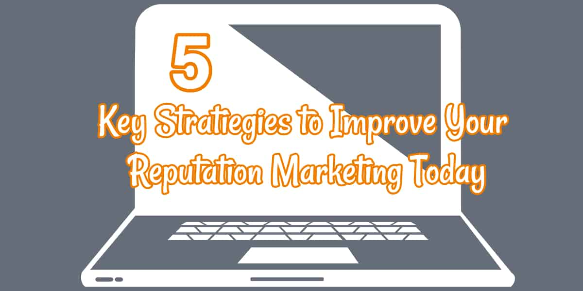 5 Key Strategies to Improve Your Reputation Marketing Today