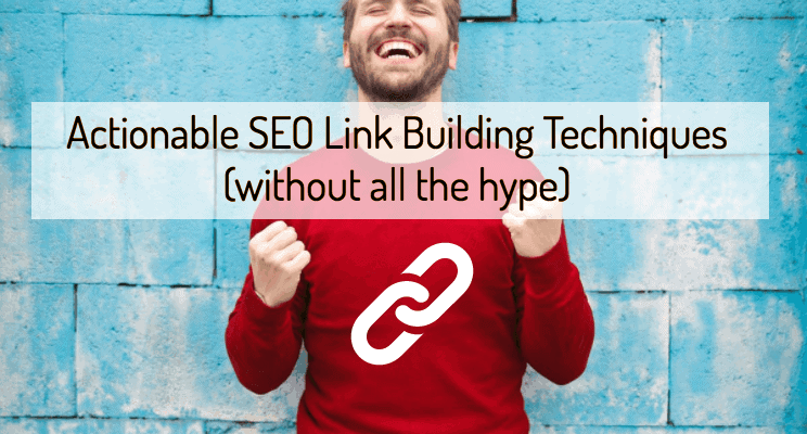 Actionable SEO Link Building Techniques for 2019 (without all the hype)